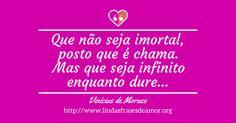 Que não seja imortal, posto que é chama. Mas que seja infinito enquanto dure... http://www.lindasfrasesdeamor.org/frases/amor/lindas