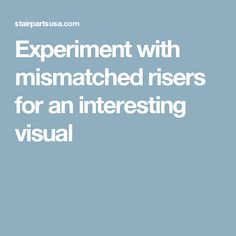 Experiment with mismatched risers for an interesting visual
