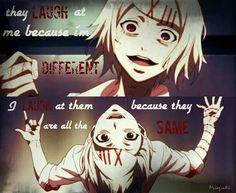 """""""Sie lachen mich aus, weil ich anders bin. Ich lache über sie, weil sie alle gleich sind."""" Tokyo Ghoul"""