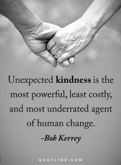 Kindness Quotes Unexpected kindness is the most powerful, least costly, and most underrated agent of human change.