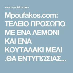 Mpoufakos.com: ΤΕΛΕΙΟ ΠΡΟΣΩΠΟ ΜΕ ΕΝΑ ΛΕΜΟΝΙ ΚΑΙ ΕΝΑ ΚΟΥΤΑΛΑΚΙ ΜΕΛΙ .ΘΑ ΕΝΤΥΠΩΣΙΑΣΤΕΙΤΕ ΚΑΙ ΘΑ ΕΝΤΥΠΩΣΙΑΣΕΤΕ !!!!!