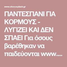 ΠΑΝΤΕΣΠΑΝΙ ΓΙΑ ΚΟΡΜΟΥΣ - ΛΥΓΙΖΕΙ ΚΑΙ ΔΕΝ ΣΠΑΕΙ Για όσους βαρέθηκαν να παιδεύονται www.chocosplash.gr ΣΟΚΟΛΑΤΑ ΓΛΥΚΑ ΖΑΧΑΡΟΠΛΑΣΤΙΚΗ ΣΥΝΤΑΓΕΣ ΜΑΓΕΙΡΙΚΗ