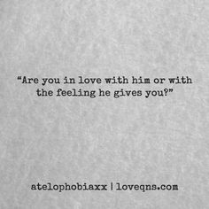 """Are you in love with him or with the feeling he gives you?"" – atelophobiaxx * loveqns, loveqns.com, passion, desire, lust, romance, romanticism, heartbreak, heartbroken, longing, devotion, paramour, amour, quote, quotes, story, love, poetry, pinterest.com/ranatasuzuki"