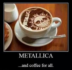 Metal and coffee, can't live without either