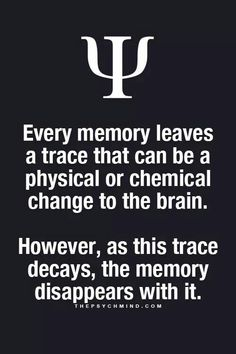 every memory leaves a trace that can be a physical or chemical change to the brain. however, as this trace decays, the memory disappears with it.