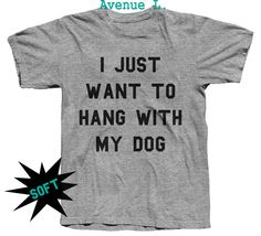 I just want to hang with my dog Tshirt super soft by TheAvenueL