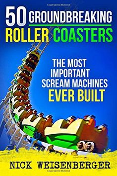 50 Groundbreaking Roller Coasters The Most Important Scream Machines Ever Built By Nick Weisenberger Http