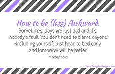 How to be (less) Awkward: Sometimes, days are just bad and it's nobody's fault. You don't need to blame anyone–including yourself. Just head to bed early and tomorrow will be better.
