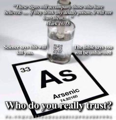 Atheism, Religion, God is Imaginary, It's in the Bible, Bible Verse, Mark, Science, Death. These signs will accompany those who have believed: ...if they drink any deadly poison, it will not hurt them... Science says this will kill you. The Bible says you will be unharmed. Who do you really trust?