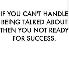 If you cant handle being talked about, then you're not ready for success