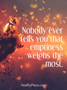 Quote in depression: Nobody ever tells you that emptiness weighs the most. www.HealthyPlace.com