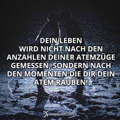 Finde und schätze die Momente, die dir den Atem rauben! Leben, das ist das Allerseltenste in der Welt - die meisten Menschen existieren nur! Also liebe und lebe dein Leben!!