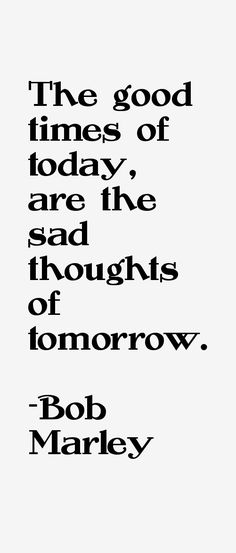"""The good times of today, are the sad thoughts of tomorrow."""" - Bob Marley Quotes"""