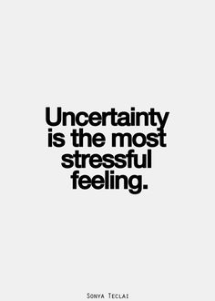 Uncertainty is the most stressful feeling.