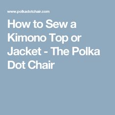 How to Sew a Kimono Top or Jacket - The Polka Dot Chair