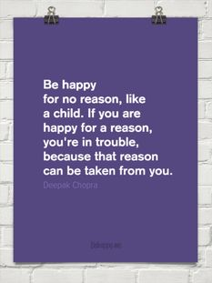 Be happy for no reason, like a child. If you are happy for a reason, you're in trouble, because that