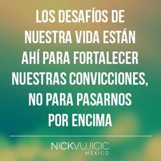 """""""Los desafíos de nuestra vida están ahí para fortalecer nuestras convicciones, no para pasarnos por encima."""" - Nick Vujicic"""