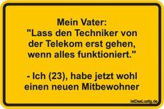 """Mein Vater: """"Lass den Techniker von der Telekom erst gehen, wenn alles funktioniert."""" - Ich (23), habe jetzt wohl einen neuen Mitbewohner ... gefunden auf https://www.istdaslustig.de/spruch/2471 #lustig #sprüche #fun #spass"""