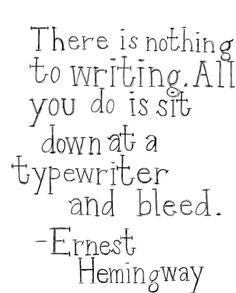 """There is nothing to writing. All you do is sit down at a typewriter and bleed."" I wish I had an old typewriter. It would make my day. :)"