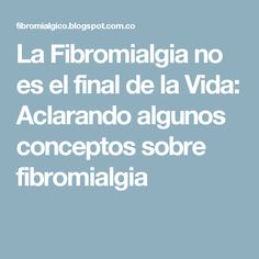 La Fibromialgia no es el final de la Vida: Aclarando algunos conceptos sobre fibromialgia