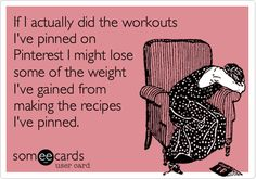 Funny Cry for Help Ecard: If I actually did the workouts I've pinned on Pinterest I might lose some of the weight I've gained from making the recipes I've pinned.