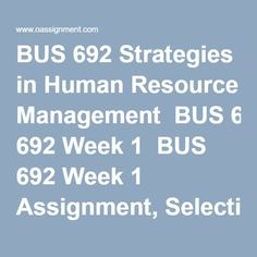 BUS 692 Strategies in Human Resource Management  BUS 692 Week 1  BUS 692 Week 1 Assignment, Selection of The Firm  BUS 692 Week 1 DQ 1, Achieving Organizational Strategy Through People  BUS 692 Week 1 DQ 2, Expectancy and Equity Theory  BUS 692 Week 2  BUS 692 Week 2 Assignment, Targeted Work Class  BUS 692 Week 2 DQ 1, KSAs and Strategic Skills Analysis  BUS 692 Week 2 DQ 2, Internal and External Pay Equity   BUS 692 Week 3  BUS 692 Week 3 Assignment, Technology and Training  BUS 692 Week… Resource Management, Final Exams, Job Description, Human Resources, Homework, Training, Student, Theory, Technology