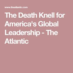 The Death Knell for America's Global Leadership - The Atlantic