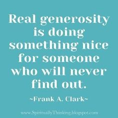 Find a great charity and give anonymously and generously. Charity Navigator's free charity rating guide can help: www.charitynavigator.org