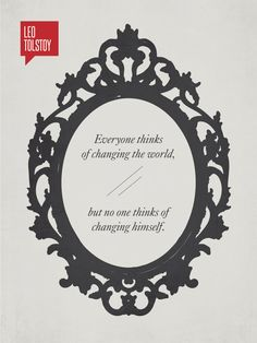 """""""Everyone thinks of changing the world, but no one thinks of changing himself."""" - Leo Tolstoy"""