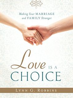 Love is a Choice: Making Your Marriage and Family Stronger eBook: Lynn G. Robbins