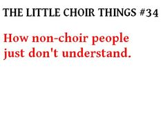 This is so true. My non-choir friends just don't get it. They think choir is lame and sooo easy.