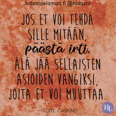 """Jos et voi tehdä sille mitään, päästä irti. Älä jää sellaisten asioiden vangiksi, joita et voi muuttaa."" (Tony Gaskins) ☝️🧡✨ Wise Quotes, Daily Quotes, Pretty Words, Cool Words, Motivational Words, Inspirational Quotes, Quotes About Everything, Life Words, Powerful Words"