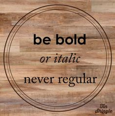 be bold, or italic, never regular