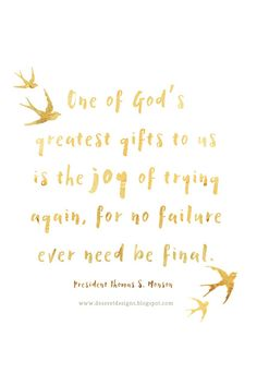 One of God's greatest gifts to us is the joy of trying again, for no failure ever need be final. -President Thomas S. Monson I Mormon Quotes, Lds Quotes, Uplifting Quotes, Good Quotes, Quotable Quotes, Quotes To Live By, Inspirational Quotes, Lds Mormon, Gospel Quotes
