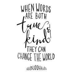 """""""When words are both true and kind they can change the world."""" -Buddha"""