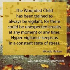 The wounded child has been trained to always be vigilant, for there could be unexpected cruelty at any moment or time