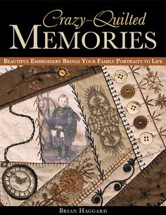 Crazy-Quilted Memories by Brian Haggard -- Traditional crazy-quilt techniques look fresh and new when used to create a quilted scrapbook of family photos and treasured memories. Incorporate your vintage scraps and favorite fat quarters, along with meaningful trinkets that you've collected on your journeys.