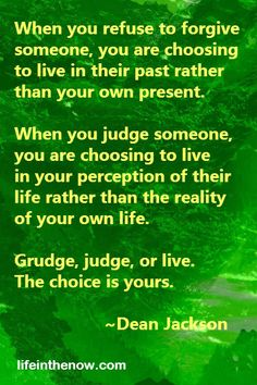 Grudge, judge, or live. The choice is yours. ~ Dean Jackson ~ LifeintheNow.com
