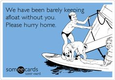 We have been barely keeping afloat without you. Please hurry home.