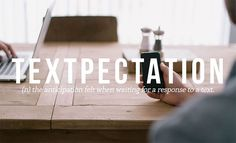 Urban-Dictionary; Textpectation: the anticipation felt when waiting for a response to a text.