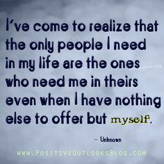 I've come to realize that the only people I need in my life are the ones who need me in theirs even when I have nothing else to offer but myself.