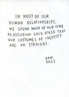 In most of our human relationships, we spend much of our time reassuring each other that our costumes of identity are on straight (Ram Dass)