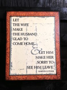 Let the wife make the husband glad to come home--Let him make her sorry to see him leave.Marriage Quote by Martin Luther So true! Great Quotes, Quotes To Live By, Me Quotes, Inspirational Quotes, Qoutes, Famous Quotes, Quotations, Marriage And Family, Happy Marriage