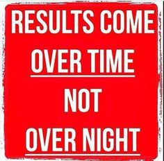 Results come over time not over night