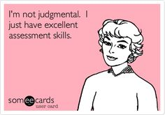I'm not judgmental. I just have excellent assessment skills.