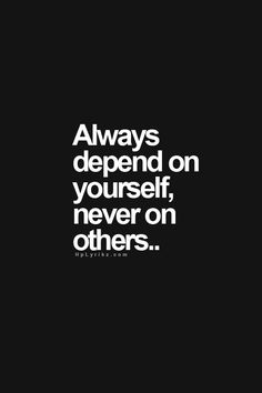 Always depend on yourself, never on others..