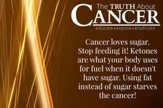 """This is a public service announcement. For real. """"Cancer loves sugar. Stop feeding it! Ketones are what your body uses for fuel when it doesn't have sugar. Using fat instead of sugar starves the cancer!"""" Please re-pin to support us on our mission to educate, expose, and eradicate cancer naturally! Together we are changing the world and saving lives everyday. Join us for much more great information on The Truth About Cancer! <3"""