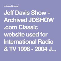 Jeff Davis Show  -  Archived  JDSHOW .com  Classic website used for  International Radio & TV  1998 - 2004  Jeff Davis Show Media
