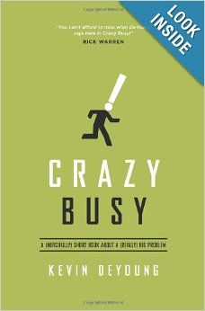 Crazy Busy: A (Mercifully) Short Book about a (Really) Big Problem: Kevin DeYoung: 9781433533389: Amazon.com: Books