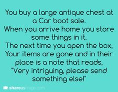 """You buy a large antique chest at a car boot sale. When you arrive home, you store some things in it. The next time you open the box, your items are gone and in their place is a note that reads, """"Very intriguing. Please send something else!"""""""